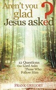 Aren't You Glad Jesus Asked: 12 Questions Our Lord Asks Those Who Follow Him