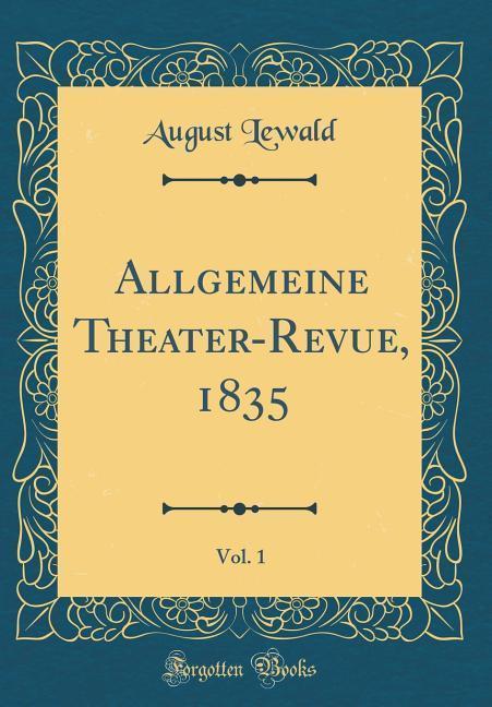 Allgemeine Theater-Revue, 1835, Vol. 1 (Classic...
