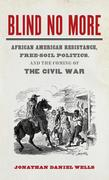 Blind No More: African American Resistance, Free-Soil Politics, and the Coming of the Civil War