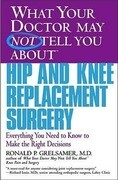 What Your Doctor May Not Tell You about Hip and Knee Replacement Surgery: Everything You Need to Know to Make the Right Decisions