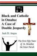 Black and Catholic in Omaha: A Case of Double Jeopardy: The First Fifty Years of St. Benedict the Moor Parish