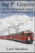 Jay P. Graves and the Spokane & Inland Empire Railroad Company