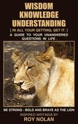 Wisdom - Knowledge - Understanding: Be Strong - Bold and Brave as the Lion
