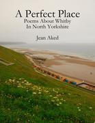 A Perfect Place: Poems About Whitby In North Yorkshire