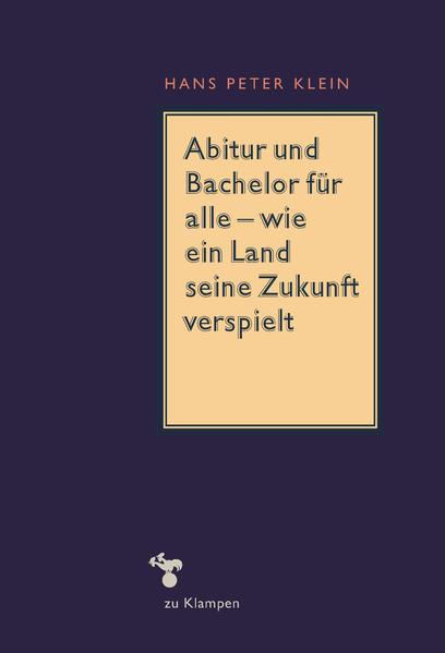 Abitur und Bachelor für alle - wie ein Land seine Zukunft verspielt als Buch