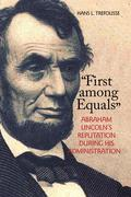 """""""First Among Equals"""": Abraham Lincoln's Reputation During His Administration"""