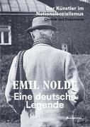 Emil Nolde. Eine deutsche Legende - Der Künstler im Nationalsozialismus. Chronik und Dokumente