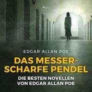 Das messerscharfe Pendel - Die besten Novellen von Edgar Allan Poe (Ungekürzt)