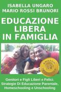Educazione Libera in Famiglia: Genitori E Figli Liberi E Felici. Strategie Di Educazione Parentale, Homeschooling E Unschooling