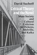 Critical Theory and the Novel: Mass Society and Cultural Criticism in Dickens, Melville, and Kafka