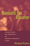 Beneath the Equator: Cultures of Desire, Male Homosexuality, and Emerging Gay Communities in Brazil