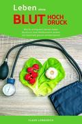 Leben ohne Bluthochdruck: Wie Du erfolgreich Deinen hohen Blutdruck ohne Medikamente senken und dauerhaft gesund werden kannst!