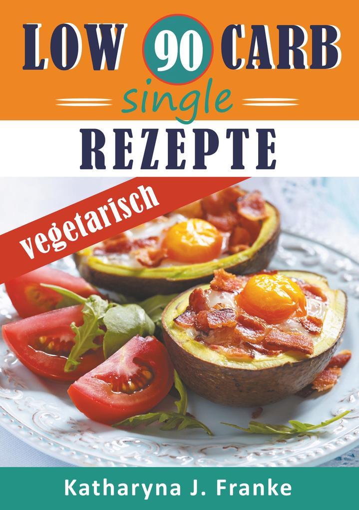 Low Carb Kochbuch für Singles, vegetarisch - 90 Low Carb Single Rezepte für optimale Gewichtsabnahme und Fettverbrennung als Buch