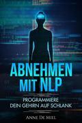 Abnehmen mit NLP - Programmiere Dein Gehirn auf schlank - Manipuliere Dein Unterbewusstsein für Deine Traumfigur: Gewichtsabnahme - Gewichtsverlust - schlank werden mit Köpfchen
