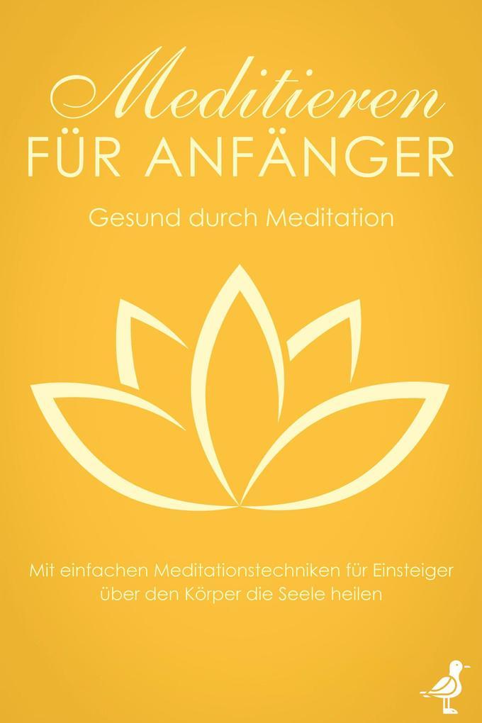 Meditieren für Anfänger: Gesund durch Meditation - Mit einfachen Meditationstechniken für Einsteiger über den Körper die Seele heilen als eBook epub