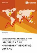 Industrie 4.0 im Management Reporting von KMU. Steuerungsinstrumente in kleinen und mittleren Unternehmen der Maschinenbauindustrie