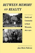 Between Memory and Reality: Family and Community in Rural Wisconsin, 1870-1970
