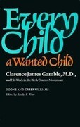 Every Child a Wanted Child: Clarence James Gamble and His Work in the Birth Control Movement