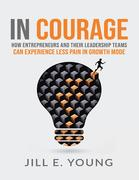 In Courage: How Entrepreneurs and Their Leadership Teams Can Experience Less Pain In Growth Mode