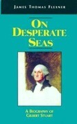 On Desperate Seas: A Biography of Gilbert Stuart
