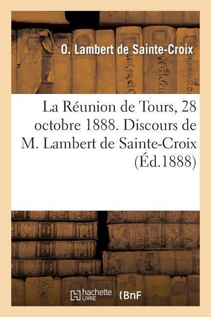 La Réunion de Tours, 28 octobre 1888. Discours de M. Lambert de Sainte-Croix et de M. O. Depeyre - O. Lambert de Sainte-Croix