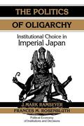 The Politics of Oligarchy: Institutional Choice in Imperial Japan