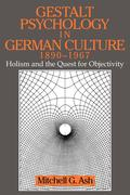 Gestalt Psychology in German Culture, 1890 1967: Holism and the Quest for Objectivity