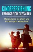 Kindererziehung Erfolgreich Gestalten: Meilensteine für Eltern und Kinder in Jeder Altersphase
