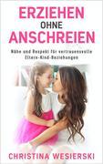 Erziehen ohne Anschreien: Nähe und Respekt für Vertrauensvolle Eltern-Kind-Beziehungen