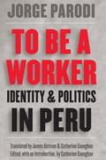 To Be a Worker: Identity and Politics in Peru