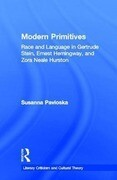 Modern Primitives: Race and Language in Gertrude Stein, Ernest Hemingway, and Zora Neale Hurston