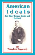 American Ideals: And Other Essays, Social and Political