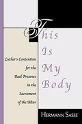 This Is My Body: Luther's Contention for the Real Presence in the Sacrament of the Altar