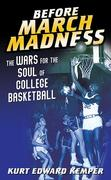 Before March Madness: The Wars for the Soul of College Basketball