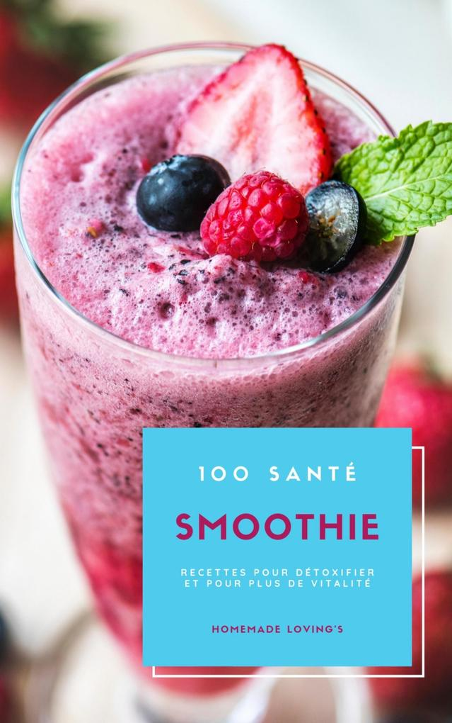 100 Santé Smoothie Recettes Pour Détoxifier Et Pour Plus De Vitalité als eBook epub