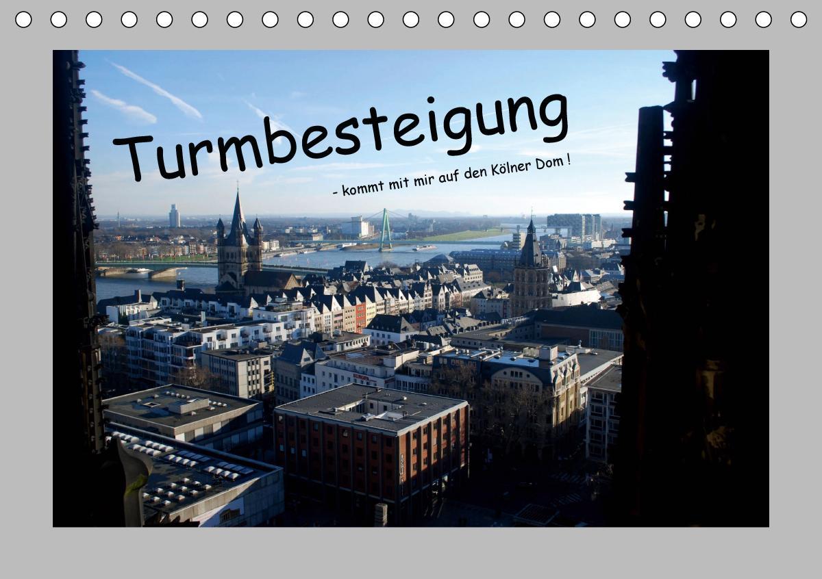 Turmbesteigung - kommt mit mir auf den Kölner Dom ! (Tischkalender 2021 DIN A5 quer) als Kalender