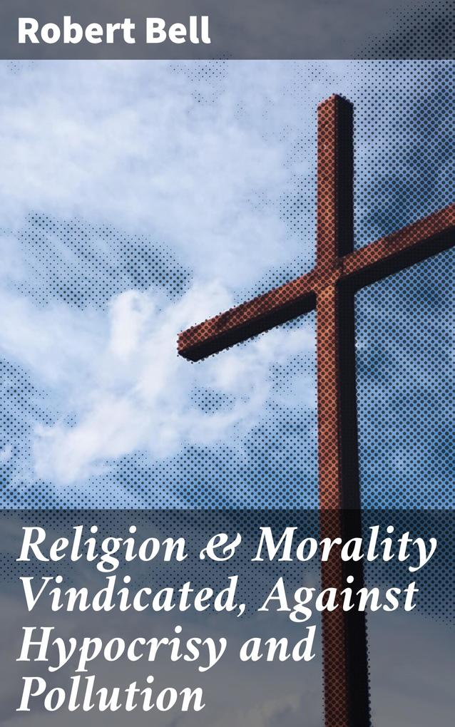 Religion & Morality Vindicated, Against Hypocrisy and Pollution als eBook epub