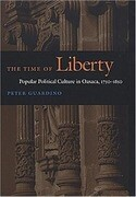 The Time of Liberty: Popular Political Culture in Oaxaca, 1750-1850