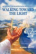 Walking Toward the Light: Accepting Cancer with Faith and Resolve