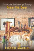 Brew The Beer : Learn The Business of Brewing (Alcohol, #1)