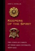 Keepers of the Spirit: The Corps of Cadets at Texas A&M University, 1876-2001