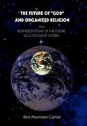 The Future of God and Organized Religion: Andbusiness Systems of the Futureselected Short Stories