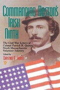 Commanding Boston's Irish Ninth: The Civil War Letters of Colonel Patrick R. Guiney Ninth Massachusetts Volunteer Infantry.