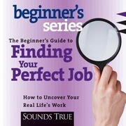 The Beginner S Guide to Finding Your Perfect Job: How to Discover Your Real Life's Work