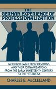 The German Experience of Professionalization: Modern Learned Professions and Their Organizations from the Early Nineteenth Century to the Hitler Era