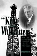 """""""King of the Wildcatters"""": The Life and Times of Tom Slick, 1883-1930"""