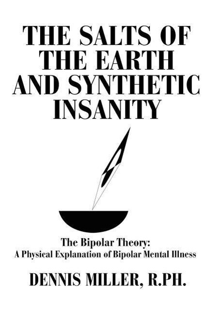 The Salts of the Earth and Synthetic Insanity: The Bipolar Theory: A Physical Explanation of Bipolar Mental Illness als Buch (gebunden)