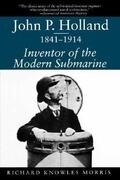 John P. Holland, 1841-1914: Inventor of the Modern Submarine