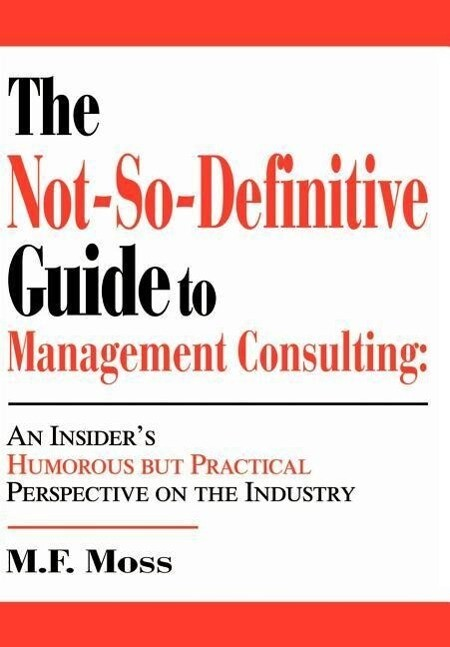 The Not-So-Definitive Guide to Management Consulting: An Insider's Humorous but Practical Perspective on the Industry als Buch (gebunden)