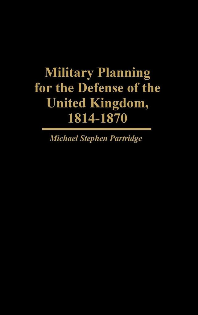 Military Planning for the Defense of the United Kingdom, 1814-1870 als Buch (gebunden)